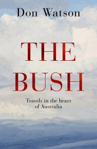 The Bush: Travels Through the Heart of Australia / Don Watson